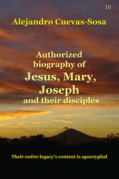 Authorized Biography of Jesus, Mary, Joseph and the Disciples by Alejandro Cuevas-Sosa