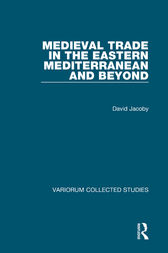 Medieval Trade in the Eastern Mediterranean and Beyond by David Jacoby