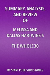 Summary, Analysis, and Review of Melissa and Dallas Hartwigs's The Whole30 by Start Publishing Notes