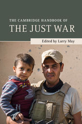 The Cambridge Handbook of the Just War by Larry May