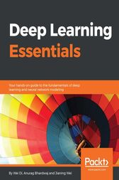 Deep Learning Essentials: Your hands-on guide to the fundamentals of deep learning and neural network modeling
