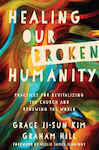 Healing Our Broken Humanity: Practices for Revitalizing the Church and Renewing the World