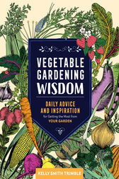 Vegetable Gardening Wisdom: Daily Advice and Inspiration for Getting the Most from Your Garden